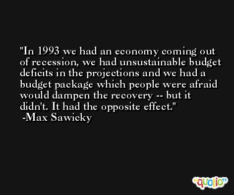 In 1993 we had an economy coming out of recession, we had unsustainable budget deficits in the projections and we had a budget package which people were afraid would dampen the recovery -- but it didn't. It had the opposite effect. -Max Sawicky