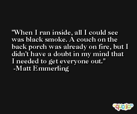 When I ran inside, all I could see was black smoke. A couch on the back porch was already on fire, but I didn't have a doubt in my mind that I needed to get everyone out. -Matt Emmerling