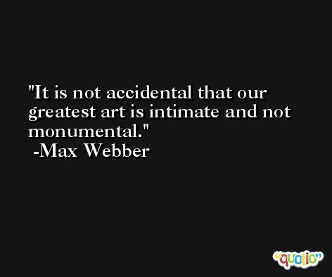 It is not accidental that our greatest art is intimate and not monumental. -Max Webber