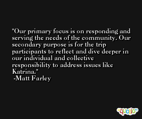 Our primary focus is on responding and serving the needs of the community. Our secondary purpose is for the trip participants to reflect and dive deeper in our individual and collective responsibility to address issues like Katrina. -Matt Farley