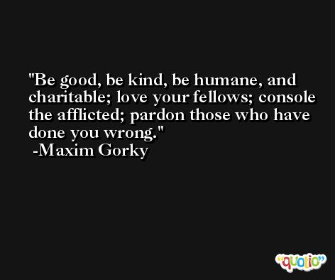 Be good, be kind, be humane, and charitable; love your fellows; console the afflicted; pardon those who have done you wrong. -Maxim Gorky