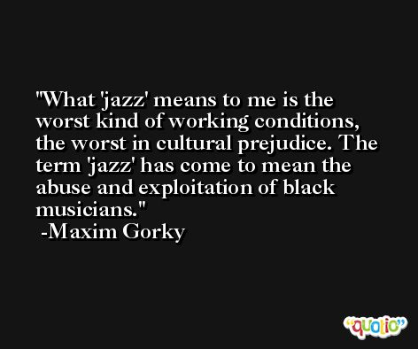 What 'jazz' means to me is the worst kind of working conditions, the worst in cultural prejudice. The term 'jazz' has come to mean the abuse and exploitation of black musicians. -Maxim Gorky