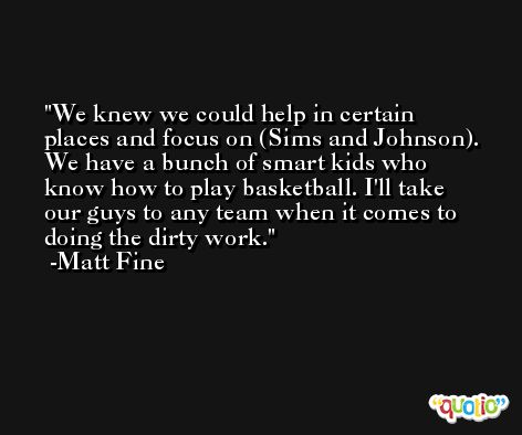 We knew we could help in certain places and focus on (Sims and Johnson). We have a bunch of smart kids who know how to play basketball. I'll take our guys to any team when it comes to doing the dirty work. -Matt Fine