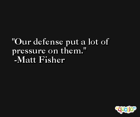 Our defense put a lot of pressure on them. -Matt Fisher