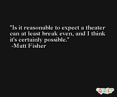 Is it reasonable to expect a theater can at least break even, and I think it's certainly possible. -Matt Fisher