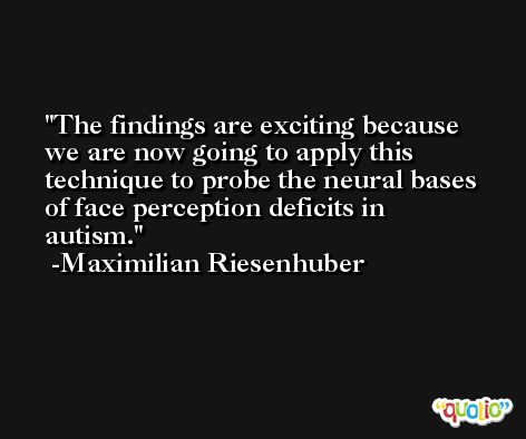 The findings are exciting because we are now going to apply this technique to probe the neural bases of face perception deficits in autism. -Maximilian Riesenhuber
