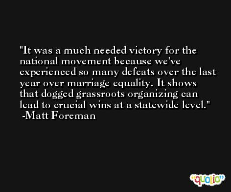 It was a much needed victory for the national movement because we've experienced so many defeats over the last year over marriage equality. It shows that dogged grassroots organizing can lead to crucial wins at a statewide level. -Matt Foreman