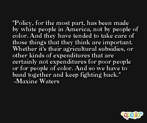 Policy, for the most part, has been made by white people in America, not by people of color. And they have tended to take care of those things that they think are important. Whether it's their agricultural subsidies, or other kinds of expenditures that are certainly not expenditures for poor people or for people of color. And so we have to band together and keep fighting back. -Maxine Waters