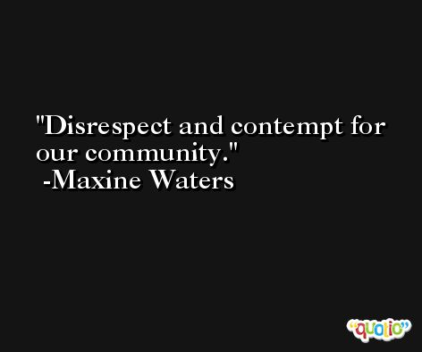 Disrespect and contempt for our community. -Maxine Waters