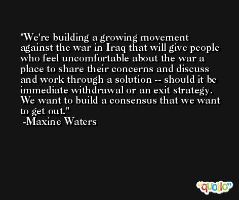 We're building a growing movement against the war in Iraq that will give people who feel uncomfortable about the war a place to share their concerns and discuss and work through a solution -- should it be immediate withdrawal or an exit strategy. We want to build a consensus that we want to get out. -Maxine Waters