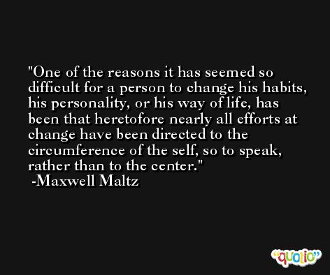 One of the reasons it has seemed so difficult for a person to change his habits, his personality, or his way of life, has been that heretofore nearly all efforts at change have been directed to the circumference of the self, so to speak, rather than to the center. -Maxwell Maltz