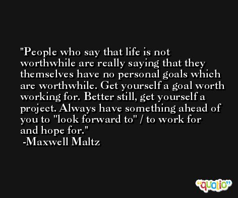 People who say that life is not worthwhile are really saying that they themselves have no personal goals which are worthwhile. Get yourself a goal worth working for. Better still, get yourself a project. Always have something ahead of you to ''look forward to'' / to work for and hope for. -Maxwell Maltz