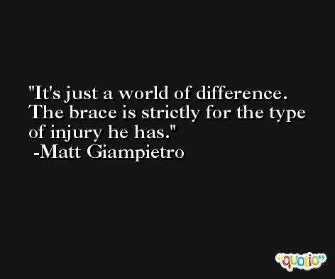 It's just a world of difference. The brace is strictly for the type of injury he has. -Matt Giampietro