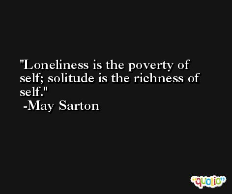 Loneliness is the poverty of self; solitude is the richness of self. -May Sarton
