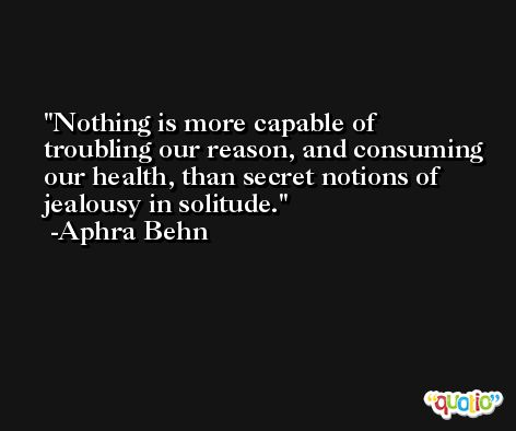 Nothing is more capable of troubling our reason, and consuming our health, than secret notions of jealousy in solitude. -Aphra Behn