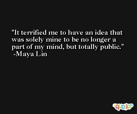 It terrified me to have an idea that was solely mine to be no longer a part of my mind, but totally public. -Maya Lin