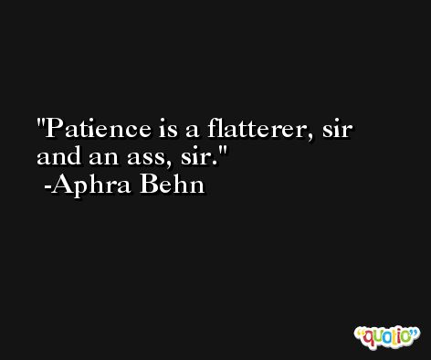 Patience is a flatterer, sir and an ass, sir. -Aphra Behn