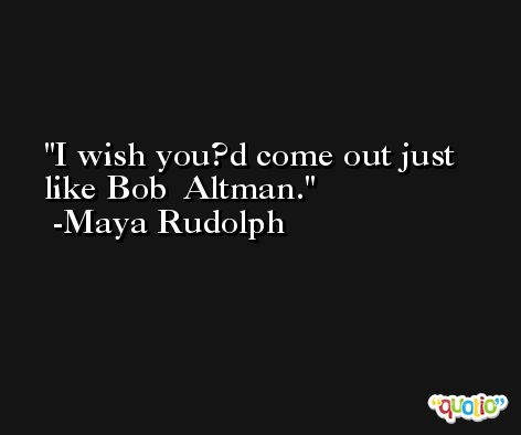 I wish you?d come out just like Bob  Altman. -Maya Rudolph