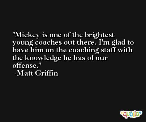 Mickey is one of the brightest young coaches out there. I'm glad to have him on the coaching staff with the knowledge he has of our offense. -Matt Griffin