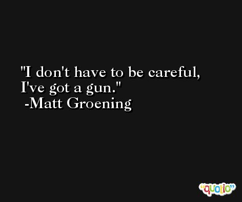 I don't have to be careful, I've got a gun. -Matt Groening