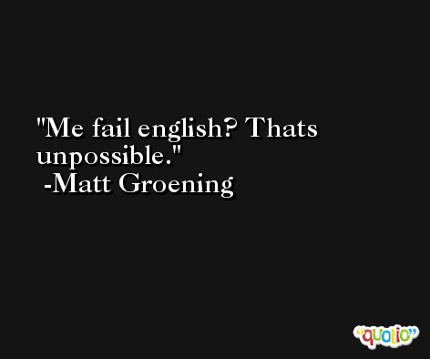 Me fail english? Thats unpossible. -Matt Groening