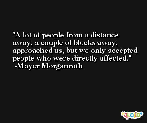 A lot of people from a distance away, a couple of blocks away, approached us, but we only accepted people who were directly affected. -Mayer Morganroth