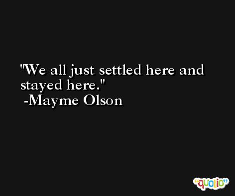 We all just settled here and stayed here. -Mayme Olson