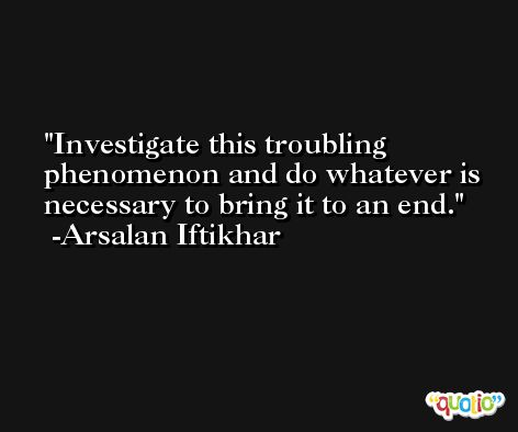 Investigate this troubling phenomenon and do whatever is necessary to bring it to an end. -Arsalan Iftikhar
