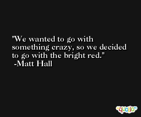 We wanted to go with something crazy, so we decided to go with the bright red. -Matt Hall