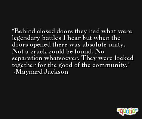 Behind closed doors they had what were legendary battles I hear but when the doors opened there was absolute unity. Not a crack could be found. No separation whatsoever. They were locked together for the good of the community. -Maynard Jackson