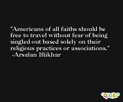 Americans of all faiths should be free to travel without fear of being singled out based solely on their religious practices or associations. -Arsalan Iftikhar