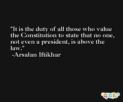 It is the duty of all those who value the Constitution to state that no one, not even a president, is above the law. -Arsalan Iftikhar