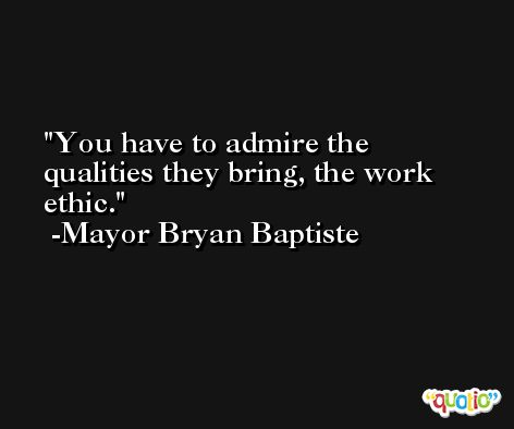 You have to admire the qualities they bring, the work ethic. -Mayor Bryan Baptiste
