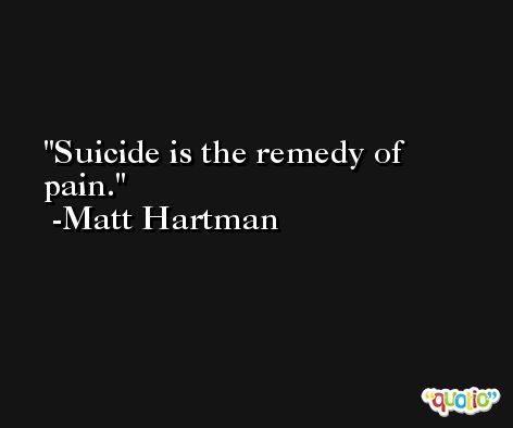 Suicide is the remedy of pain. -Matt Hartman