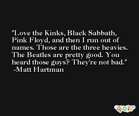 Love the Kinks, Black Sabbath, Pink Floyd, and then I run out of names. Those are the three heavies. The Beatles are pretty good. You heard those guys? They're not bad. -Matt Hartman