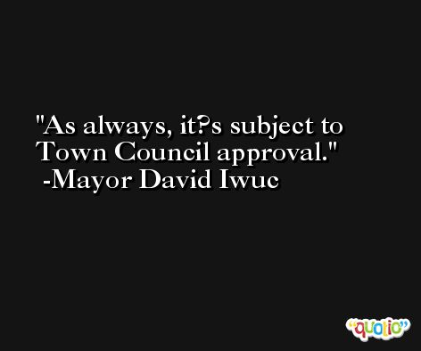 As always, it?s subject to Town Council approval. -Mayor David Iwuc