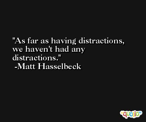 As far as having distractions, we haven't had any distractions. -Matt Hasselbeck
