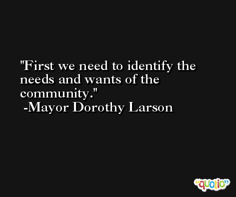First we need to identify the needs and wants of the community. -Mayor Dorothy Larson