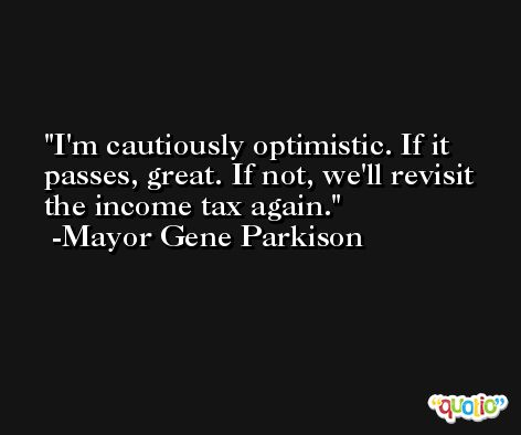 I'm cautiously optimistic. If it passes, great. If not, we'll revisit the income tax again. -Mayor Gene Parkison
