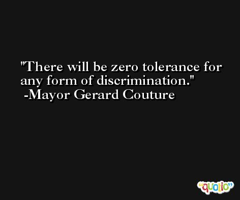 There will be zero tolerance for any form of discrimination. -Mayor Gerard Couture
