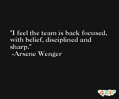 I feel the team is back focused, with belief, disciplined and sharp. -Arsene Wenger