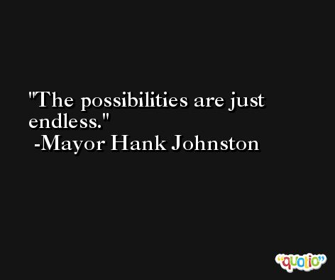 The possibilities are just endless. -Mayor Hank Johnston