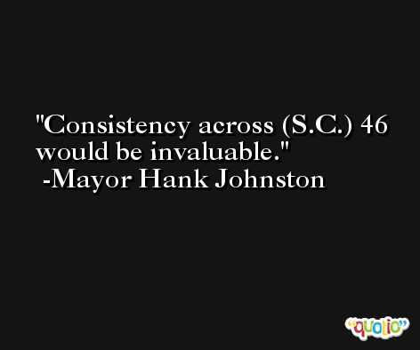 Consistency across (S.C.) 46 would be invaluable. -Mayor Hank Johnston