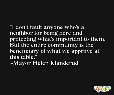 I don't fault anyone who's a neighbor for being here and protecting what's important to them. But the entire community is the beneficiary of what we approve at this table. -Mayor Helen Klanderud