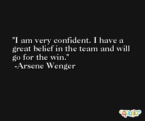 I am very confident. I have a great belief in the team and will go for the win. -Arsene Wenger