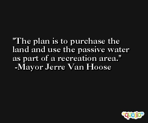 The plan is to purchase the land and use the passive water as part of a recreation area. -Mayor Jerre Van Hoose