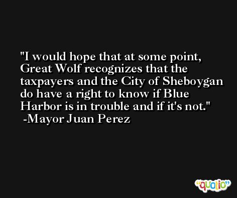 I would hope that at some point, Great Wolf recognizes that the taxpayers and the City of Sheboygan do have a right to know if Blue Harbor is in trouble and if it's not. -Mayor Juan Perez
