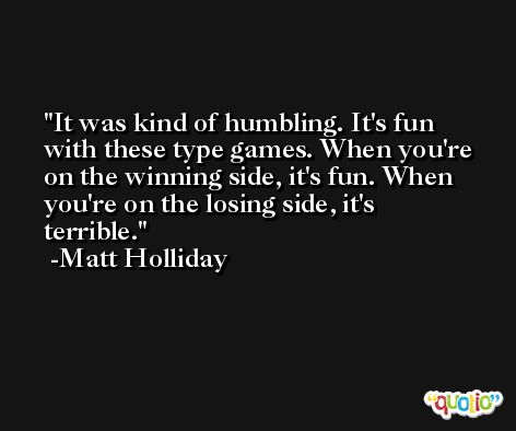 It was kind of humbling. It's fun with these type games. When you're on the winning side, it's fun. When you're on the losing side, it's terrible. -Matt Holliday