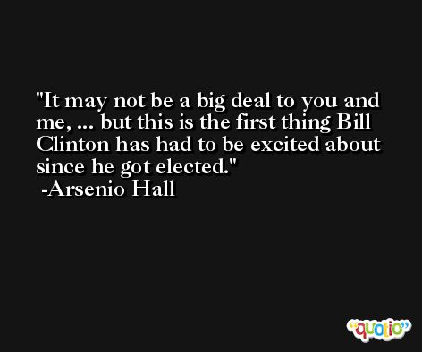 It may not be a big deal to you and me, ... but this is the first thing Bill Clinton has had to be excited about since he got elected. -Arsenio Hall