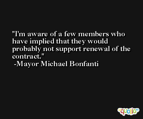 I'm aware of a few members who have implied that they would probably not support renewal of the contract. -Mayor Michael Bonfanti